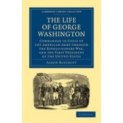 The Life of George Washington, Commander in Chief of the American Army Through the Revolutionary War, and the First President of the United States by Aaron Bancroft