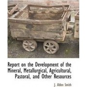 Report on the Development of the Mineral, Metallurgical, Agricultural, Pastoral, and Other Resources by J Alden Smith