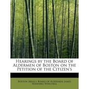 Hearings by the Board of Aldermen of Boston on the Petition of the Citizen's by James Mannin (Mass ) Board of Aldermen