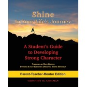 Shine in Your Life's Journey /Parent-Teacher-Mentor Edition: A Student's Guide to Developing Strong Character