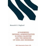 Achaemenid Imperial Administration in Syria-Palestine & the Missions of Ezra & Nehemiah by Kenneth G Hoglund