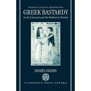 Greek Bastardy in the Classical and Hellenistic Periods by Professor of Ancient History Daniel Ogden