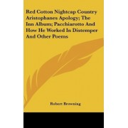 Red Cotton Nightcap Country Aristophanes Apology; The Inn Album; Pacchiarotto and How He Worked in Distemper and Other Poems by Robert Browning