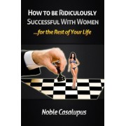 How to Be Ridiculously Successful with Women for the Rest of Your Life by Noble Casalupus