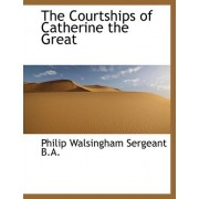 The Courtships of Catherine the Great by Philip Walsingham Sergeant