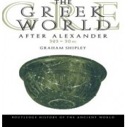 The Greek World After Alexander 323 -30 BC by Graham Shipley