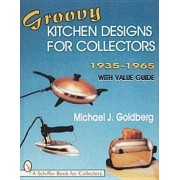 Groovy Kitchen Designs for Collectors 1935-1965 by Michael J. Goldberg