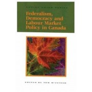 Federalism, Democracy and Labour Market Policy in Canada by Tom McIntosh