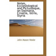 Notes, Ecclesiological and Picturesque, on Dalmatia, Croatia, Istria, Styria by John Mason Neale