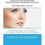 The Eyelash Extension Professional Training Manual Instructor's Guide by Christa McDearmon