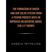 The Formation of Water and Our Solar System from a Fission Process with an Improved Heliocentric Model. by Angelo Pettolino