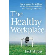 The Healthy Workplace: How to Improve the Well-Being of Your Employees-and Boost Your Company's Bottom Line by Leigh Stringer