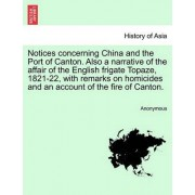 Notices Concerning China and the Port of Canton. Also a Narrative of the Affair of the English Frigate Topaze, 1821-22, with Remarks on Homicides and an Account of the Fire of Canton. by Anonymous