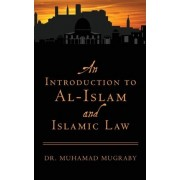 An Introduction to Al-Islam and Islamic Law by Dr Muhamad Mugraby