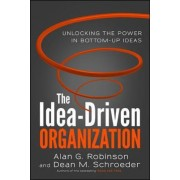 The Idea-Driven Organization: Unlocking the Power in Bottom-Up Ideas by Alan G. Robinson