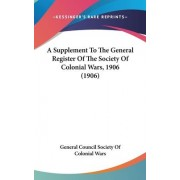A Supplement to the General Register of the Society of Colonial Wars, 1906 (1906) by Council Society of Colonial Wars General Council Society of Colonial Wars