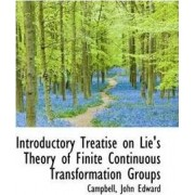 Introductory Treatise on Lie's Theory of Finite Continuous Transformation Groups by Campbell John Edward