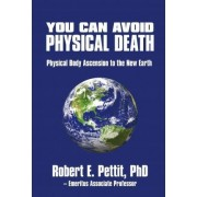 You Can Avoid Physical Death by Phd Robert E Pettit