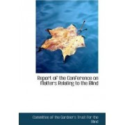 Report of the Conference on Matters Relating to the Blind by The Gardner's Trust for the Of the Gardner's Trust for the Blind
