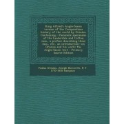 King Alfred's Anglo-Saxon Version of the Compendious History of the World by Orosius. Containing, --Facsimile Specimens of the Lauderdale and Cotton Mss., a Preface Describing These Mss., Etc., an Introduction--On Orosius and His Work; The Anglo-Saxon Tex