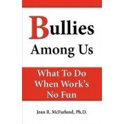 Bullies Among Us. What to Do When Work's No Fun by Jean R McFarland