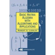 Basic Matrix Algebra with Algorithms and Applications by Robert A. Liebler
