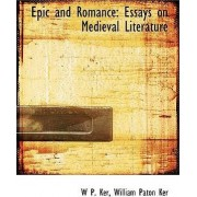 Epic and Romance Essays on Medieval Literature by William Paton Ker