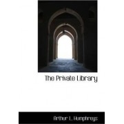 The Private Library by Arthur L Humphreys