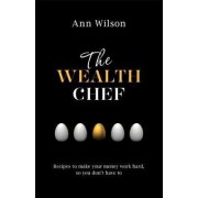 The Wealth Chef: Recipes to Make Your Money Work Hard, So You Don't Have to by Ann Wilson