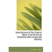 Some Account of the Trade in Slaves from Africa as Connected with Europe and America by Bandinel James