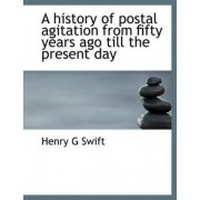 A History of Postal Agitation from Fifty Years Ago Till the Present Day by Henry G Swift