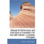 Manual of References and Exercises in Economics for Use with Volume 1. Economic Principles by Fetter Frank Albert