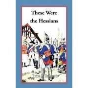 These Were the Hessians by Bruce E Burgoyne