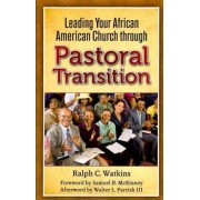 Leading Your African American Church Through Pastoral Transitions by Ralph C Watkins