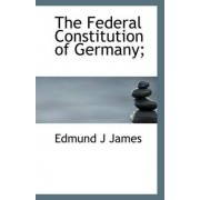 The Federal Constitution of Germany; by Edmund J James