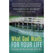What God Wants For Your Life: Changing The Way We Seek God's Will by Frederick W. Schmidt