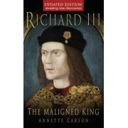 Richard III: The Maligned King by Annette Carson