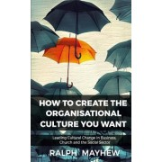 How to Create the Organisational Culture You Want: Leading Cultural Change in Business, Church and the Social Sector
