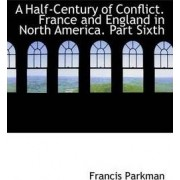 A Half-Century of Conflict. France and England in North America. Part Sixth by Jr. Francis Parkman