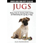 Jug Dogs (Jugs) - Owners Guide from Puppy to Old Age. Buying, Caring For, Grooming, Health, Training and Understanding Your Jug by Alan Kenworthy