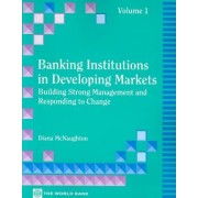 Banking Institutions in Developing Markets: Building Strong Management and Responding to Change V. 1 by Diana McNaughton