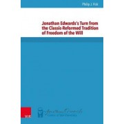 Jonathan Edwards's Turn from the Classic-Reformed Tradition of Freedom of the Will by Philip John Fisk