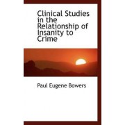 Clinical Studies in the Relationship of Insanity to Crime by Paul Eugene Bowers