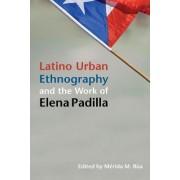 Latino Urban Ethnography and the Work of Elena Padilla by Merida M. Rua