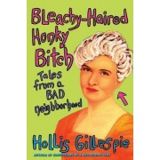 Bleachy Haired Honky Bitch: Tales From A Bad Neighbourhood by Hollis Gillespie