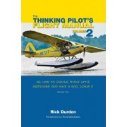 The Thinking Pilot's Flight Manual: Or, How to Survive Flying Little Airplanes and Have a Ball Doing It, Volume 2