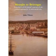 Meanjin to Brisvegas: Snapshots of Brisbane's Journey from Colonial Backwater to New World City by John Tilston