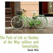 The Path of Life or Skethes of the Way Toglory and Immortality by Daniel Wise