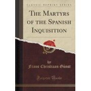 The Martyrs of the Spanish Inquisition (Classic Reprint) by Frans Christiaan Gunst