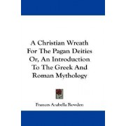 A Christian Wreath for the Pagan Deities Or, an Introduction to the Greek and Roman Mythology by Frances Arabella Rowden